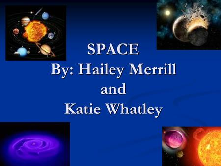 SPACE By: Hailey Merrill and Katie Whatley. Earth The earth is a big ball or iron with some rock on the outside. And a very, very thin coating of moisture.