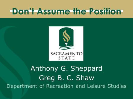 Don't Assume the Position Anthony G. Sheppard Greg B. C. Shaw Department of Recreation and Leisure Studies.
