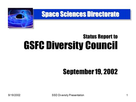 9/19/2002SSD Diversity Presentation1 Space Sciences Directorate Status Report to GSFC Diversity Council September 19, 2002.