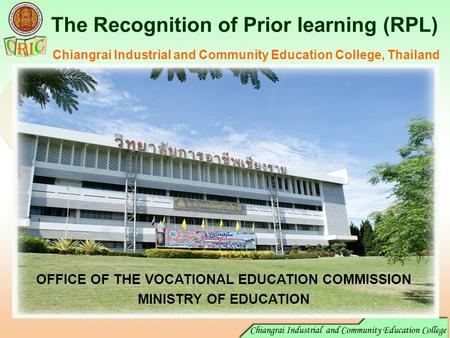 The Recognition of Prior learning (RPL) Chiangrai Industrial and Community Education College, Thailand OFFICE OF THE VOCATIONAL EDUCATION COMMISSION MINISTRY.