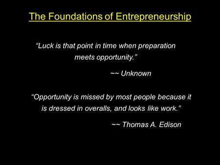 "The Foundations of Entrepreneurship ""Luck is that point in time when preparation meets opportunity."" ~~ Unknown ""Opportunity is missed by most people because."