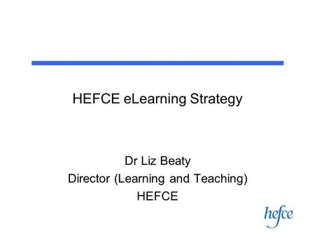 HEFCE eLearning Strategy Dr Liz Beaty Director (Learning and Teaching) HEFCE.
