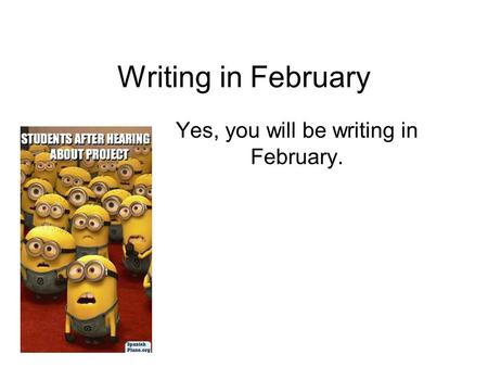 Writing in February Yes, you will be writing in February.