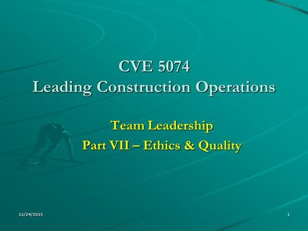 11/24/20151 CVE 5074 Leading Construction Operations Team Leadership Part VII – Ethics & Quality.