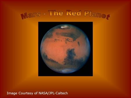 Mars - The Red Planet Image Courtesy of NASA/JPL-Caltech.