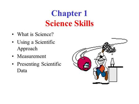 Chapter 1 Science Skills What is Science? Using a Scientific Approach Measurement Presenting Scientific Data.