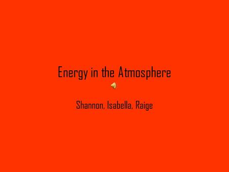 Energy in the Atmosphere Shannon, Isabella, Raige.