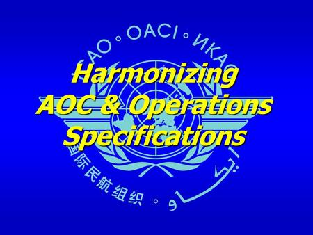 Harmonizing AOC & Operations Specifications. April 2008ICAO harmonization of the AOC & Ops Specs Outline Historical and current situation – ICAO Problem.