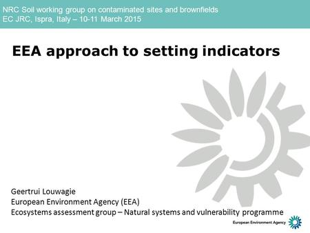 NRC Soil working group on contaminated sites and brownfields EC JRC, Ispra, Italy – 10-11 March 2015 EEA approach to setting indicators Geertrui Louwagie.