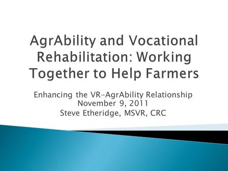 Enhancing the VR-AgrAbility Relationship November 9, 2011 Steve Etheridge, MSVR, CRC.