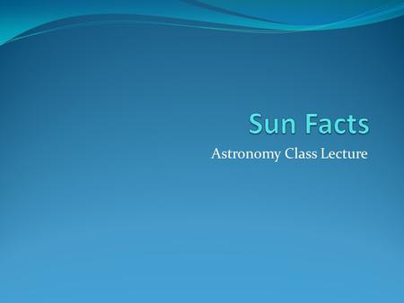 Astronomy Class Lecture. What is the Sun? Is a ball of hot gases. Is 70% hydrogen, 28% helium, 1.5% carbon, nitrogen, and oxygen, and 0.5% all other elements.