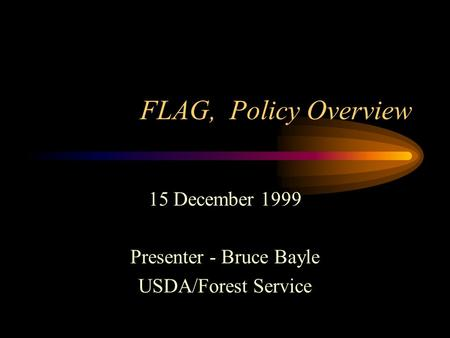 FLAG, Policy Overview 15 December 1999 Presenter - Bruce Bayle USDA/Forest Service.