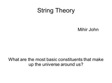String Theory Mihir John What are the most basic constituents that make up the universe around us?