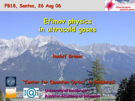 "Efimov physics in ultracold gases Efimov physics in ultracold gases Rudolf Grimm ""Center for Quantum Optics"" in Innsbruck Austrian Academy of Sciences."