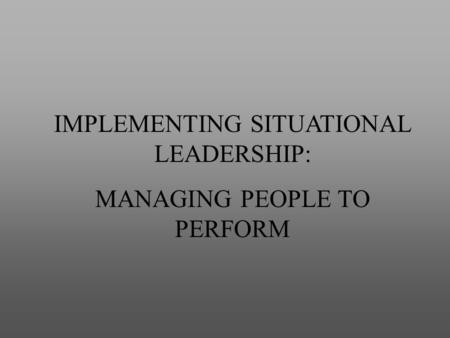 IMPLEMENTING SITUATIONAL LEADERSHIP: MANAGING PEOPLE TO PERFORM.