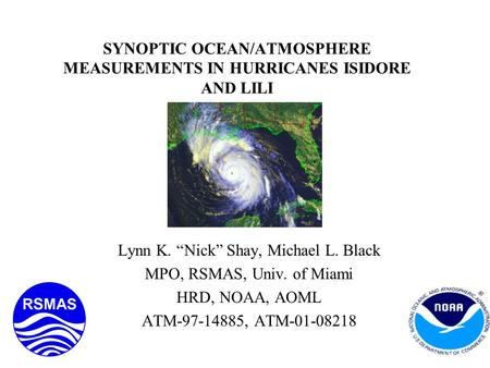 "SYNOPTIC OCEAN/ATMOSPHERE MEASUREMENTS IN HURRICANES ISIDORE AND LILI Lynn K. ""Nick"" Shay, Michael L. Black MPO, RSMAS, Univ. of Miami HRD, NOAA, AOML."