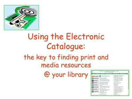 Using the Electronic Catalogue: the key to finding print and media your library.