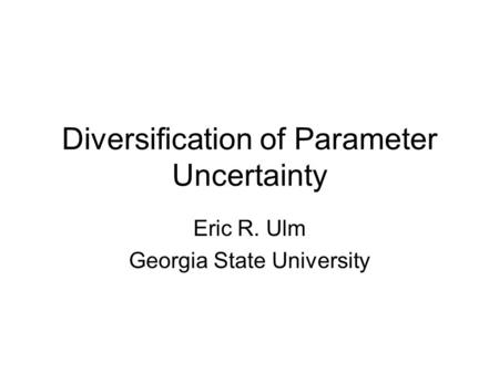 Diversification of Parameter Uncertainty Eric R. Ulm Georgia State University.