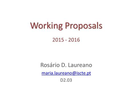 Working Proposals Working Proposals 2015 - 2016 Rosário D. Laureano D2.03.