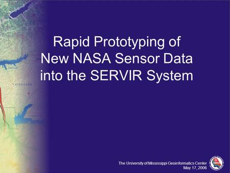 The University of Mississippi Geoinformatics Center May 17, 2006 Rapid Prototyping of New NASA Sensor Data into the SERVIR System.