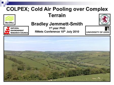 COLPEX; Cold Air Pooling over Complex Terrain Bradley Jemmett-Smith 1 st year PhD RMets Conference 10 th July 2010.