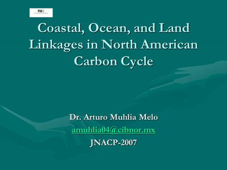 Coastal, Ocean, and Land Linkages in North American Carbon Cycle Dr. Arturo Muhlia Melo JNACP-2007.