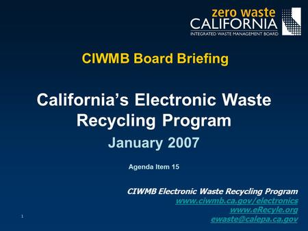 1 CIWMB Board Briefing California's Electronic Waste Recycling Program January 2007 Agenda Item 15 CIWMB Electronic Waste Recycling Program www.ciwmb.ca.gov/electronics.