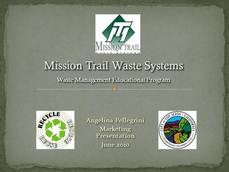 Angelina Pellegrini Marketing Presentation June 2010 Angelina Pellegrini Marketing Presentation June 2010 Mission Trail Waste Systems Waste Management.