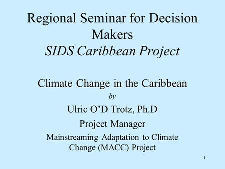 1 Regional Seminar for Decision Makers SIDS Caribbean Project Climate Change in the Caribbean by Ulric O'D Trotz, Ph.D Project Manager Mainstreaming Adaptation.