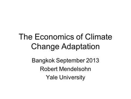 The Economics of Climate Change Adaptation Bangkok September 2013 Robert Mendelsohn Yale University.