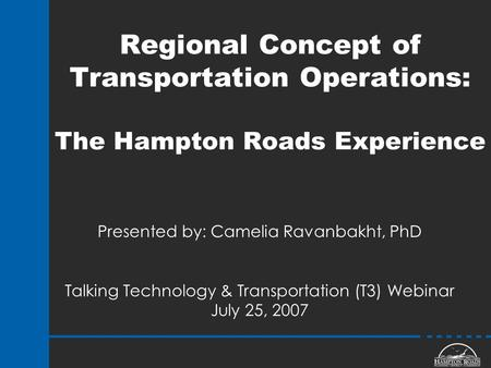 Regional Concept of Transportation Operations: The Hampton Roads Experience Presented by: Camelia Ravanbakht, PhD Talking Technology & Transportation (T3)