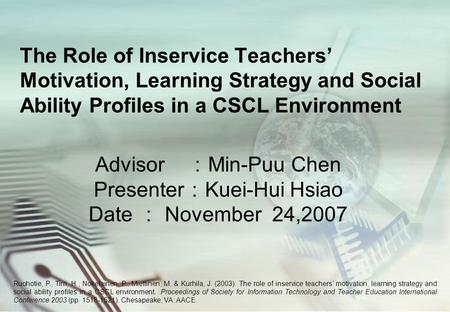 The Role of Inservice Teachers' Motivation, Learning Strategy and Social Ability Profiles in a CSCL Environment Advisor : Min-Puu Chen Presenter : Kuei-Hui.