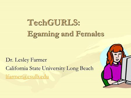 TechGURLS: Egaming and Females Dr. Lesley Farmer California State University Long Beach