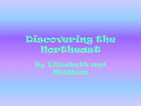 Discovering the Northeast By Elizabeth and Madison.