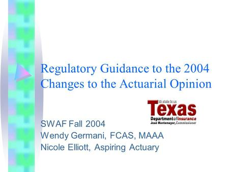 Regulatory Guidance to the 2004 Changes to the Actuarial Opinion SWAF Fall 2004 Wendy Germani, FCAS, MAAA Nicole Elliott, Aspiring Actuary.