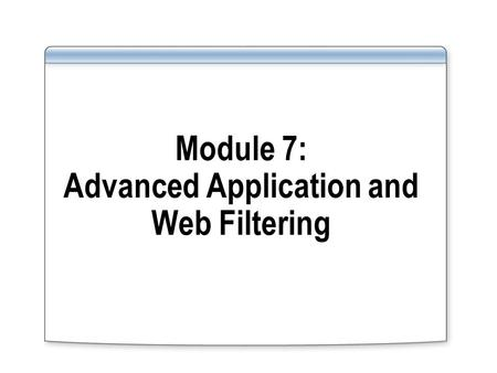 Module 7: Advanced Application and Web Filtering.