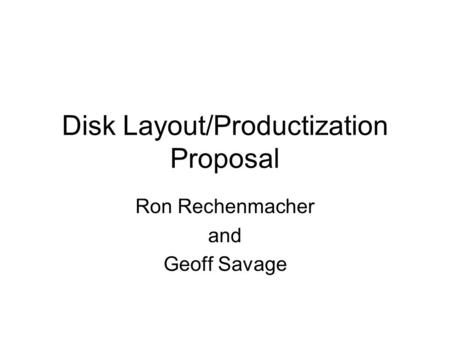 Disk Layout/Productization Proposal Ron Rechenmacher and Geoff Savage.