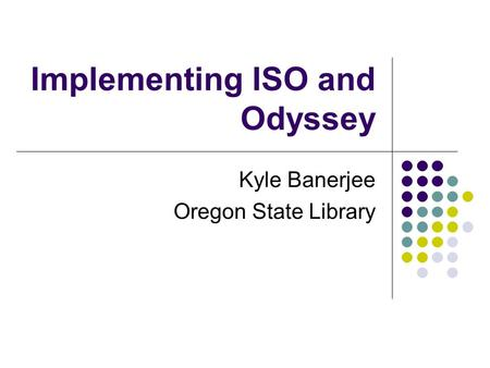 Implementing ISO and Odyssey Kyle Banerjee Oregon State Library.