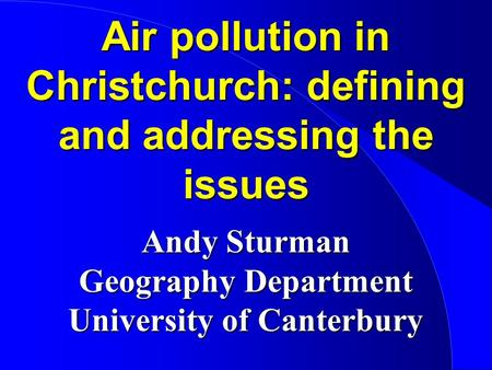 Air pollution in Christchurch: defining and addressing the issues Andy Sturman Geography Department University of Canterbury.