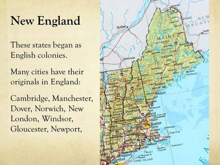 "New England Why was it called ""New England""? These states began as English colonies. Many cities have their originals in England: Cambridge, Manchester,"