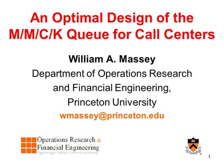 1 An Optimal Design of the M/M/C/K Queue for Call Centers William A. Massey Department of Operations Research and Financial Engineering, Princeton University.
