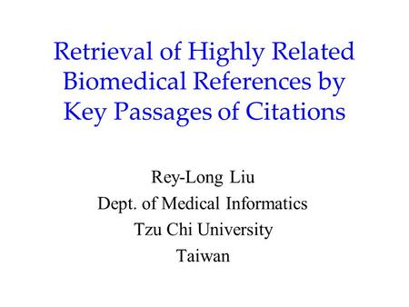 Retrieval of Highly Related Biomedical References by Key Passages of Citations Rey-Long Liu Dept. of Medical Informatics Tzu Chi University Taiwan.