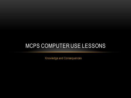 Knowledge and Consequences MCPS COMPUTER USE LESSONS.
