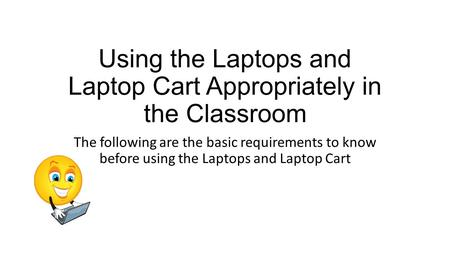 Using the Laptops and Laptop Cart Appropriately in the Classroom The following are the basic requirements to know before using the Laptops and Laptop Cart.