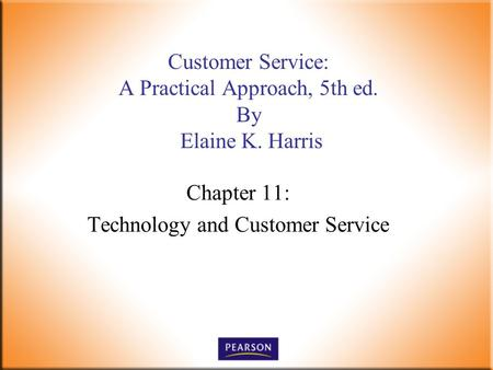 Chapter 11: Technology and Customer Service Customer Service: A Practical Approach, 5th ed. By Elaine K. Harris.