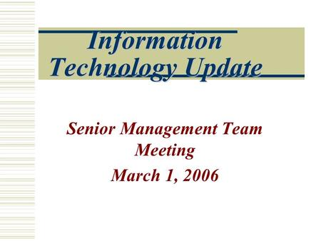 Information Technology Update Senior Management Team Meeting March 1, 2006.