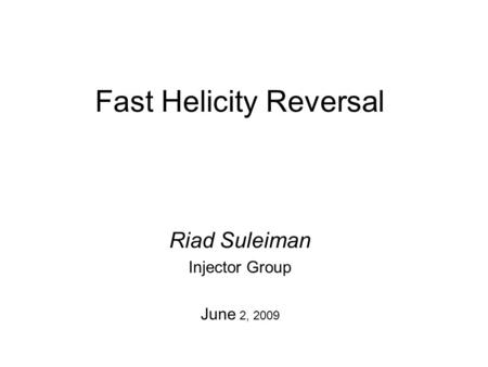 Fast Helicity Reversal Riad Suleiman Injector Group June 2, 2009.
