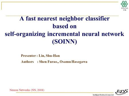 Intelligent Database Systems Lab N.Y.U.S.T. I. M. A fast nearest neighbor classifier based on self-organizing incremental neural network (SOINN) Neuron.
