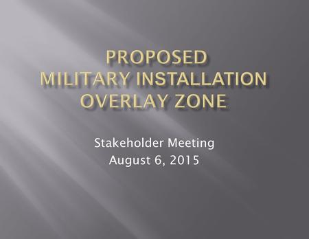 Stakeholder Meeting August 6, 2015.  Why Are We Meeting?  Why Do A Military Installation Overlay Zone (MIOZ)?  What Will the MIOZ Do?  What is the.