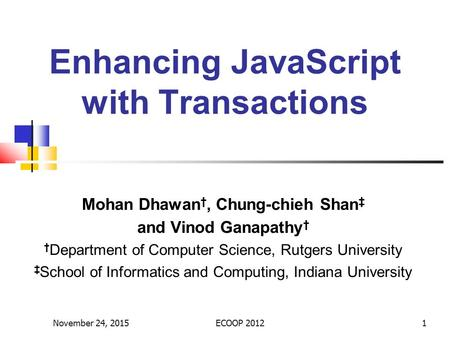 Enhancing JavaScript with Transactions Mohan Dhawan †, Chung-chieh Shan ‡ and Vinod Ganapathy † † Department of Computer Science, Rutgers University ‡